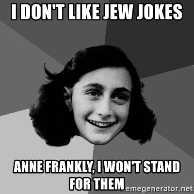 Anne Frank Lol - I don't like jew jokes anne frankly, I won't stand for them