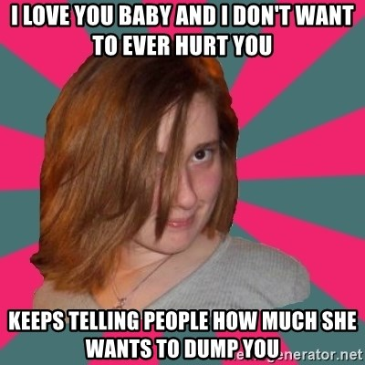 Seemingly Innocent Girlfriend - i love you baby and i don't want to ever hurt you keeps telling people how much she wants to dump you