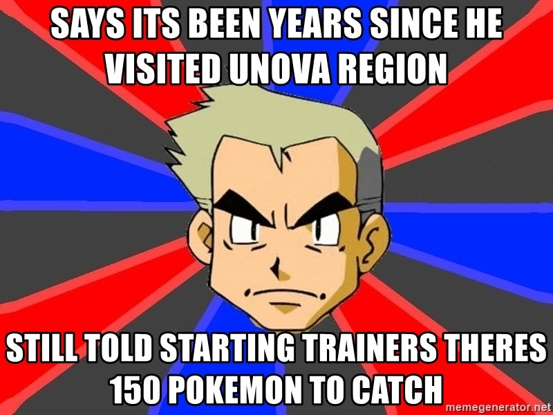 Professor Oak - says its been years since he visited Unova region Still told starting trainers theres 150 pokemon to catch