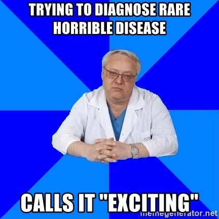 "doctor_atypical - trying to diagnose rare horrible disease calls it ""exciting"""