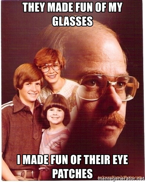 Vengeance Dad - they made fun of my glasses i made fun of their eye patches