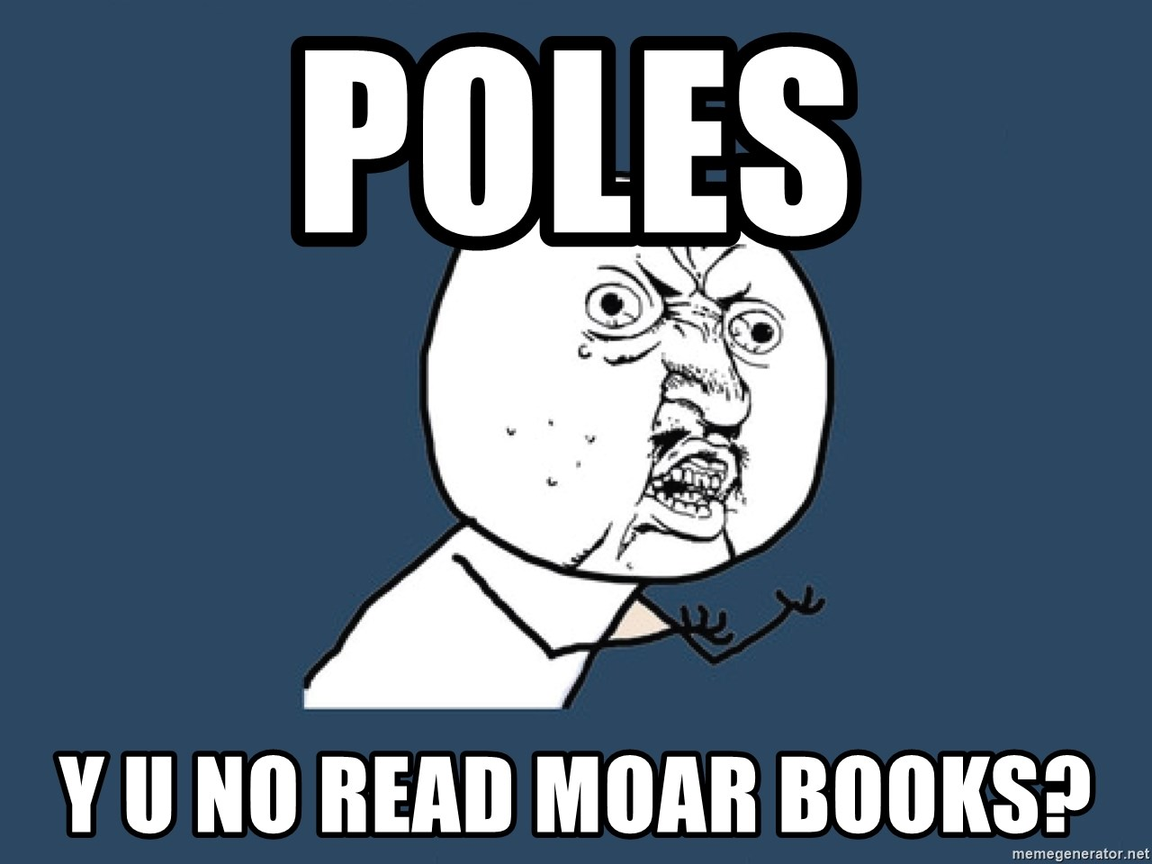 Y U No - Poles Y U NO read moar books?