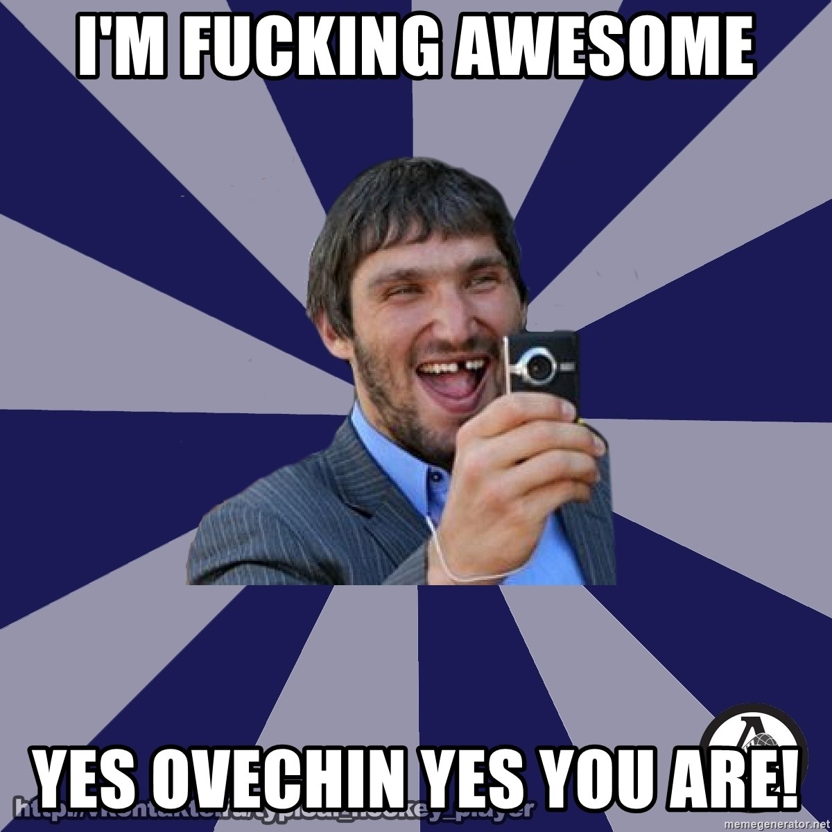 typical_hockey_player - I'm fucking awesome Yes ovechin yes you are!