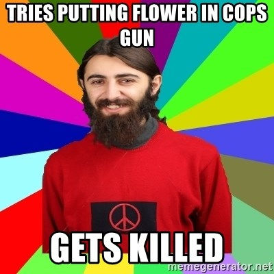 Damned Pacifist - Tries putting flower in cops gun Gets killed