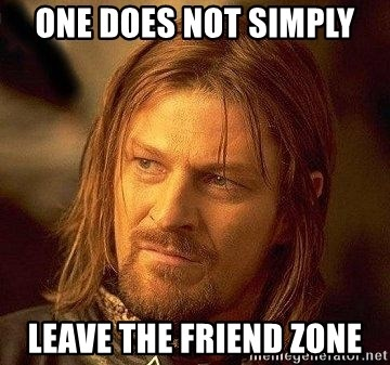 Boromir - one does not simply leave the friend zone
