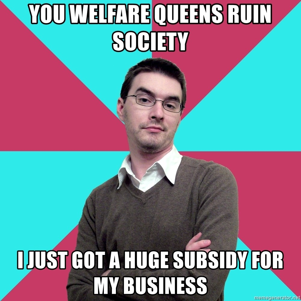 Privilege Denying Dude - you welfare queens ruin society i just got a huge subsidy for my business