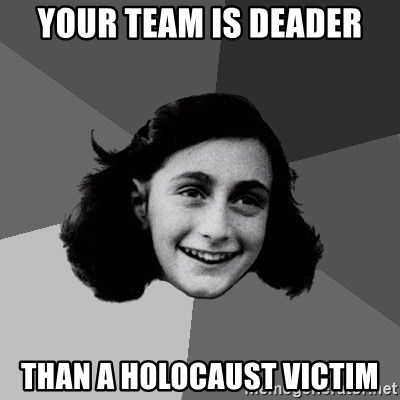 Anne Frank Lol - YOUR TEAM IS DEADER THAN A holocaust VICTIM