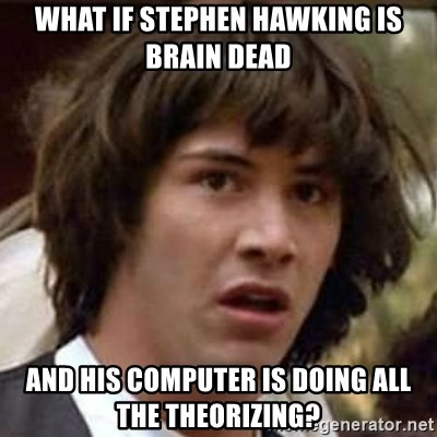 Conspiracy Keanu - What if Stephen Hawking is brain dead and his computer is doing all the theorizing?