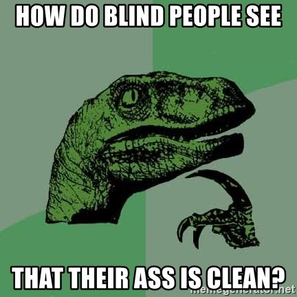 Raptor - HOW DO BLIND PEOPLE SEE THAT THEIR ASS IS CLEAN?