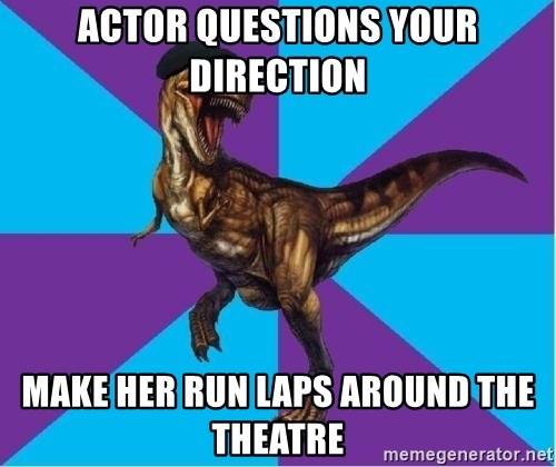 Dinosaur Director - actor questions your direction make her run laps around the theatre