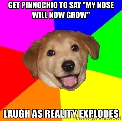 """Advice Dog - get pinnochio to say """"my nose will now grow"""" laugh as reality explodes"""
