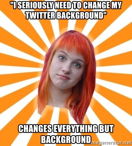 "Hayley Williams - ""I seriously need to change my twitter background"" changes everything but background"