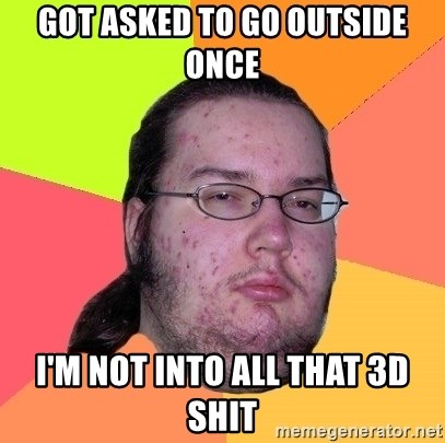 Butthurt Dweller - got asked to go outside once i'm not into all that 3D shit