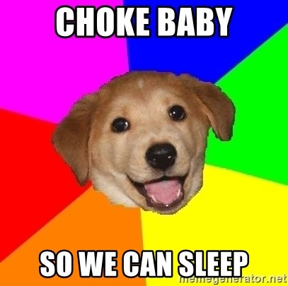 Advice Dog - choke baby so we can sleep