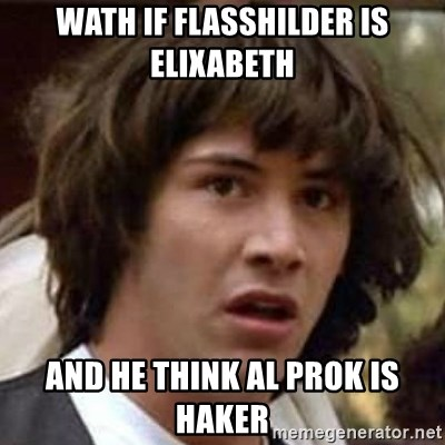 Conspiracy Guy - wath if flasshilder is elixabeth and he think al prok is haker