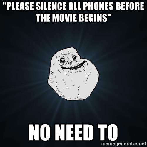 """Forever Alone - """"Please silence all phones before the movie begins"""" no need to"""