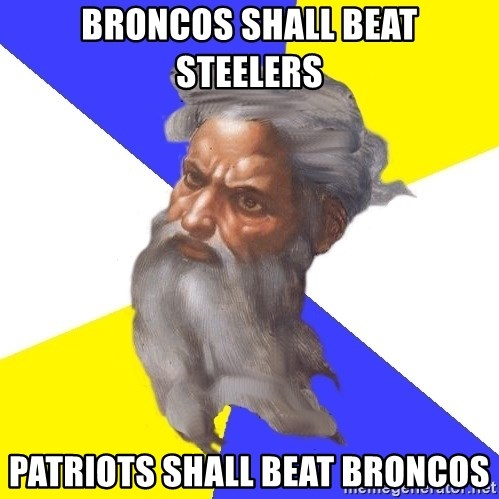 God - Broncos shall beat steelers patriots shall beat broncos
