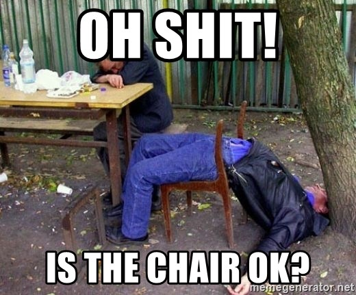 drunk - OH SHIT! Is the chair ok?