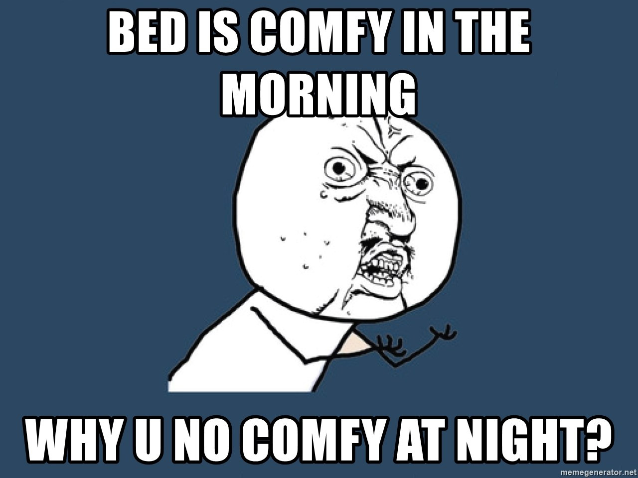 Y U No - bed is comfy in the morning why u no comfy at night?