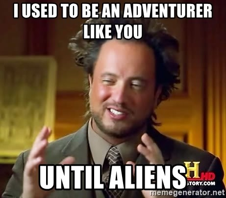 Ancient Aliens - I used to be an adventurer like you until aliens
