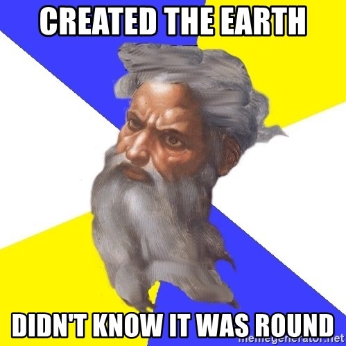 God - Created the earth didn't know it was round