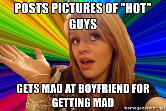 """Dumb Blonde - Posts pictures of """"hot"""" GUYs Gets mad at boyfriend for getting mad"""