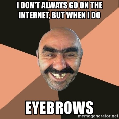 Provincial Man - I don't always go on the internet, but when i do EYEBROWS