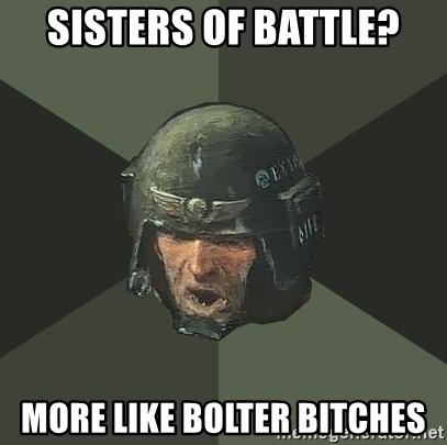 Sisters Of Battle More Like Bolter Bitches Advice Guardsman