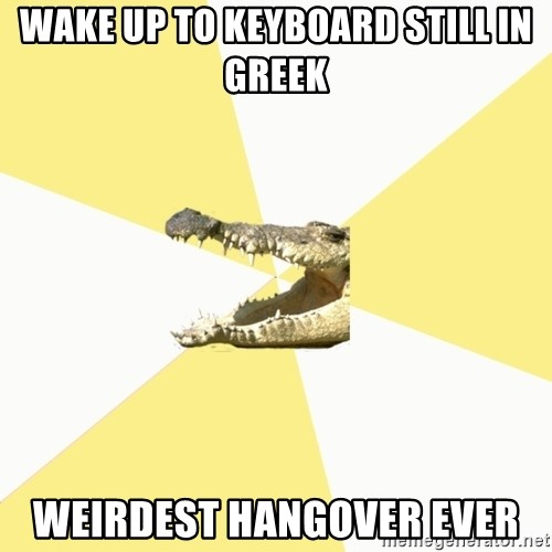 Classics Crocodile - WAKE UP to keyboard still in greek weirdest hangover ever