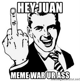 Que Te Jodan - hey juan meme war ur ass