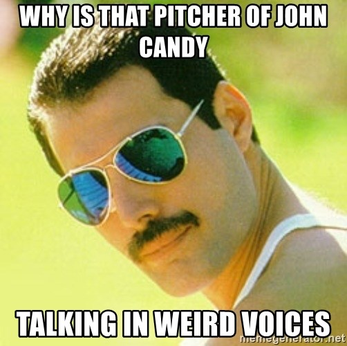 typical Queen Fan - why is that pitcher of john candy talking in weird voices