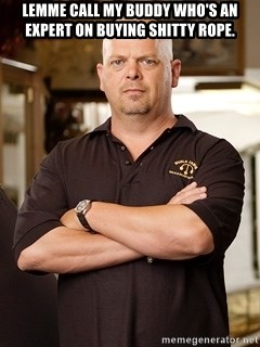 Rick Harrison - Lemme call my buddy who's an expert on buying shitty rope.