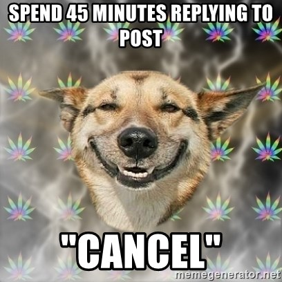 """Stoner Dog - SPEND 45 MINUTES REPLYING TO POST """"CANCEL"""""""