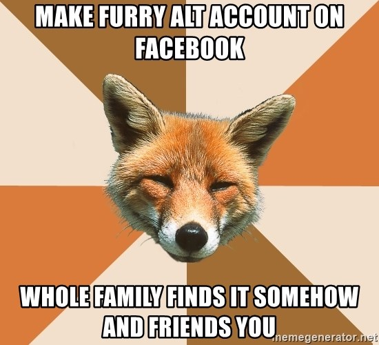 Condescending Fox - Make FURRY ALT ACCOUNT ON FACEBOOK wHOLE FAMILY FINDS IT SOMEHOW AND FRIENDS YOU