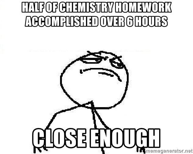 Fuck Yeah - Half of chemistry homework accomplished over 6 hours Close enough