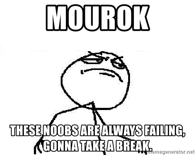 Fuck Yeah - MOUROK These noobs are always failing, gonna take a break.
