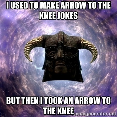 Skyrim - i Used To make arrow to the knee jokes But Then i took an arrow to the knee