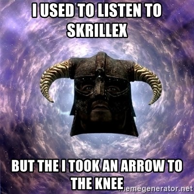 Skyrim - I Used to listen to skrillex but the i took an arrow to the knee