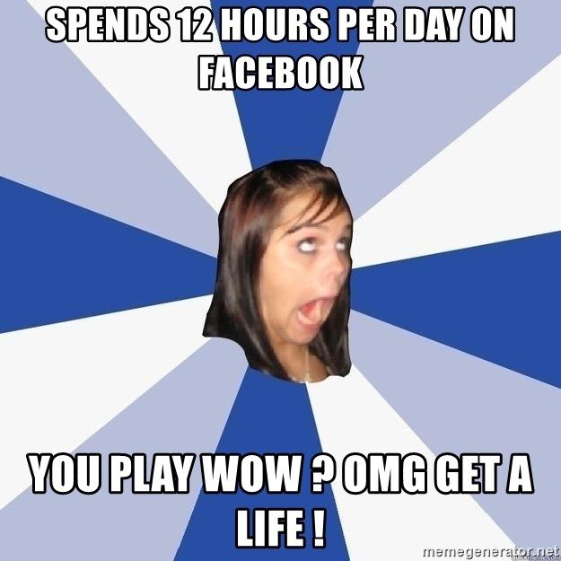 Annoying Facebook Girl - SPENDS 12 HOURS PER DAY ON FACEBOOK You play wow ? omg get a life !