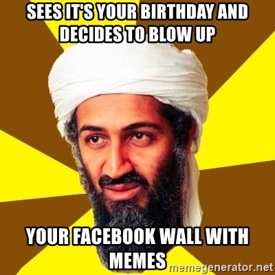 Osama - sees it's your birthday and decides to blow up your facebook wall with memes