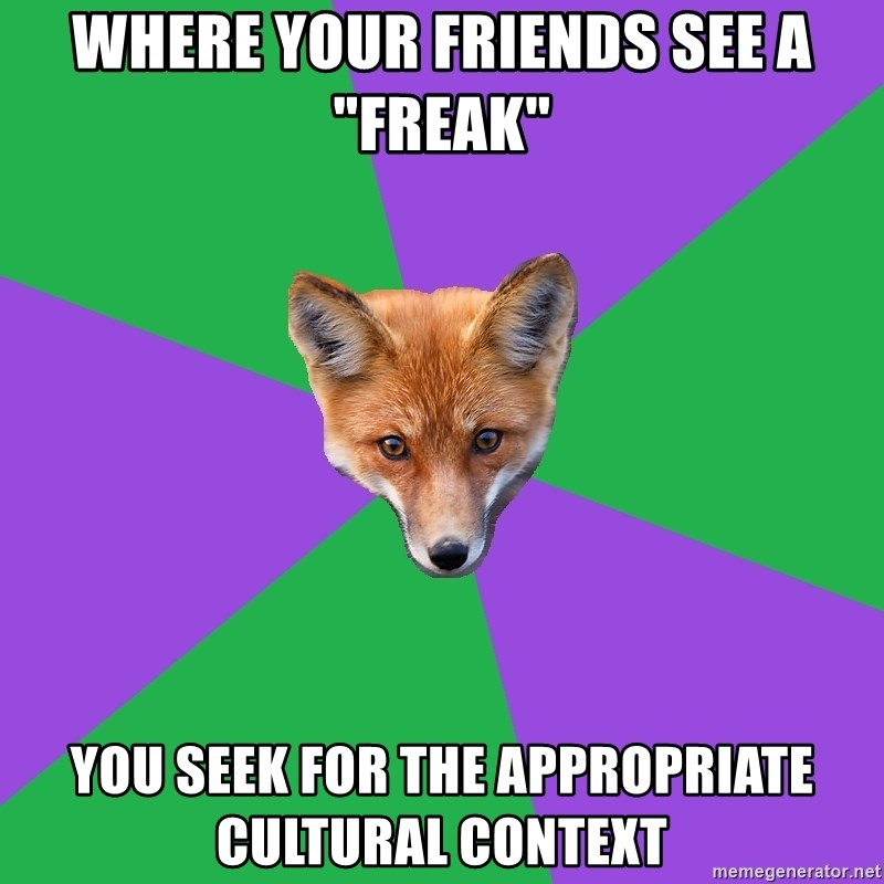 "Anthropology Major Fox - WHERE YOUR FRIENDS SEE A ""FREAK"" YOU SEEK FOR THE APPROPRIATE CULTURAL CONTEXT"