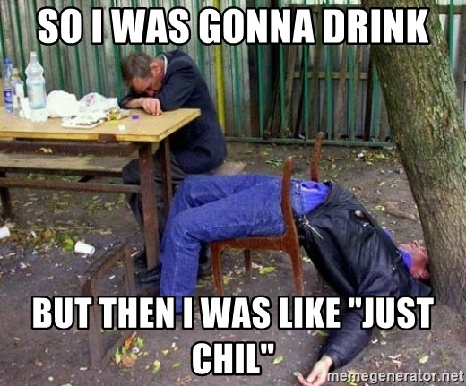 """drunk - so i was gonna drink but then i was like """"just Chil"""""""