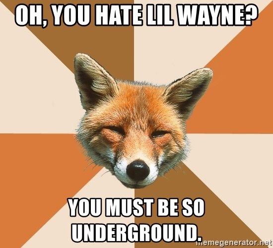 Condescending Fox - Oh, you Hate lil wayne? you must be so underground.