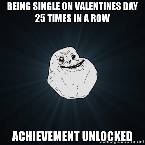 Forever Alone - Being Single on Valentines Day 25 Times in a Row  Achievement Unlocked