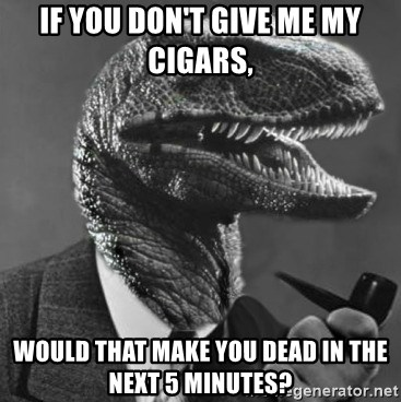 Philosoraptor - if you don't give me my cigars, would that make you dead in the next 5 minutes?