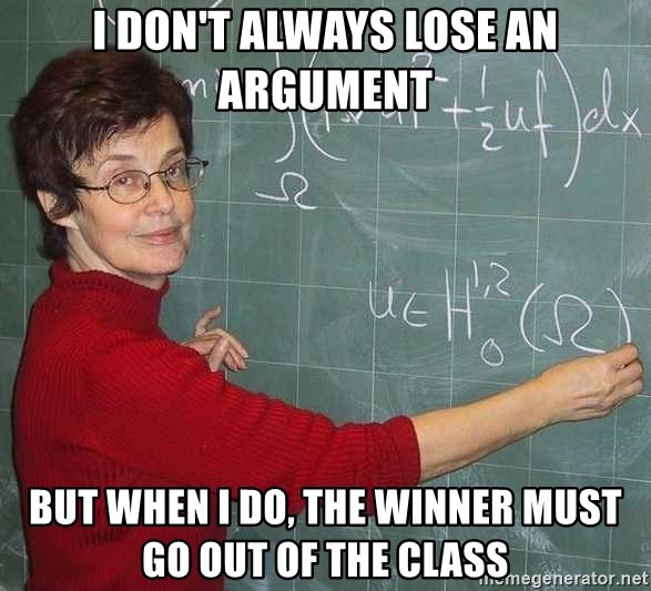 drunk Teacher - I DON'T ALWAYS LOSE AN ARGUMENT BUT WHEN I DO, THE WINNER MUST GO OUT OF THE CLASS