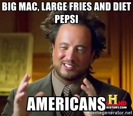 Ancient Aliens - big mac, large fries and diet pepsi americans