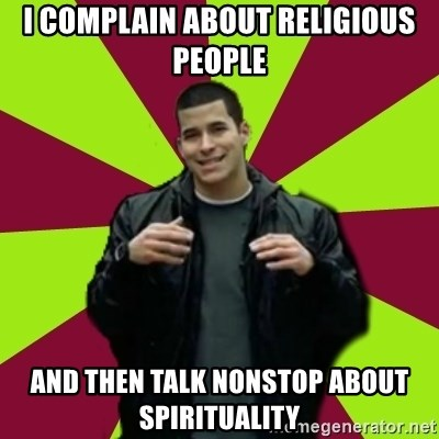 Contradictory Chris - i complain about religious people and then talk nonstop about spirituality