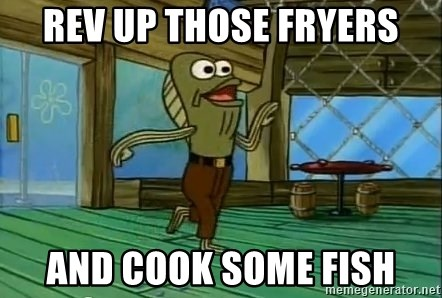 Rev Up Those Fryers - rev up those fryers and cook some fish