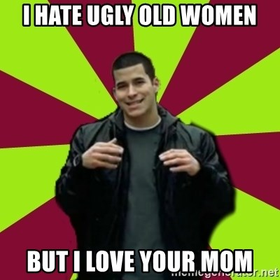 Contradictory Chris - I hate ugly old women but I love your mom